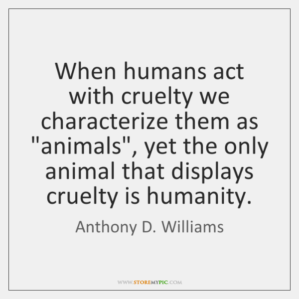 "When humans act with cruelty we characterize them as ""animals"", yet the ..."