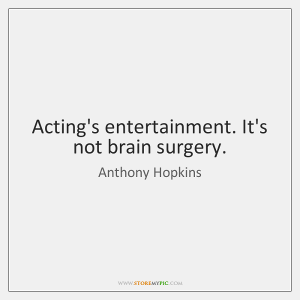 Acting's entertainment. It's not brain surgery.