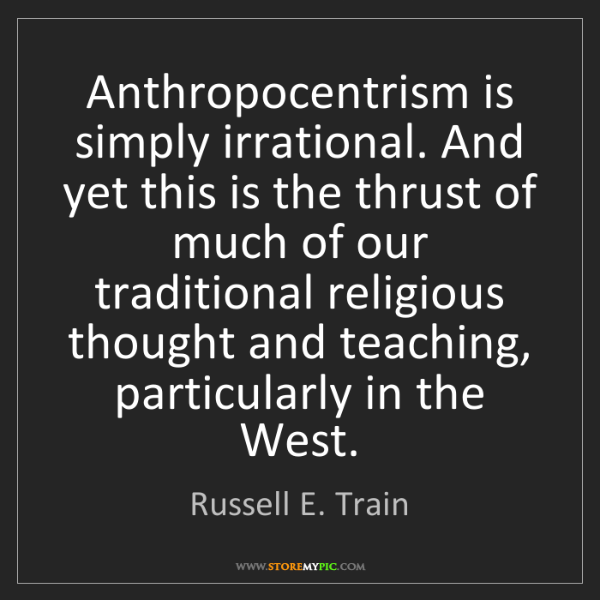 Russell E. Train: Anthropocentrism is simply irrational. And yet this is...
