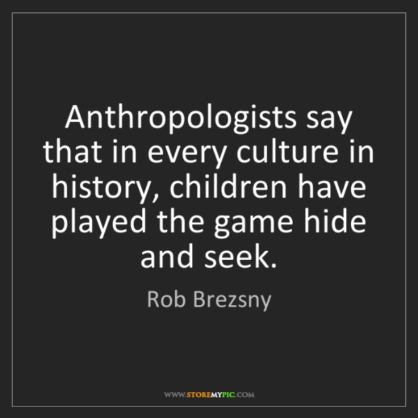 Rob Brezsny: Anthropologists say that in every culture in history,...