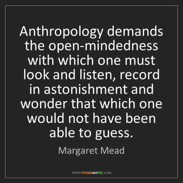 Margaret Mead: Anthropology demands the open-mindedness with which one...