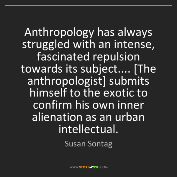 Susan Sontag: Anthropology has always struggled with an intense, fascinated...