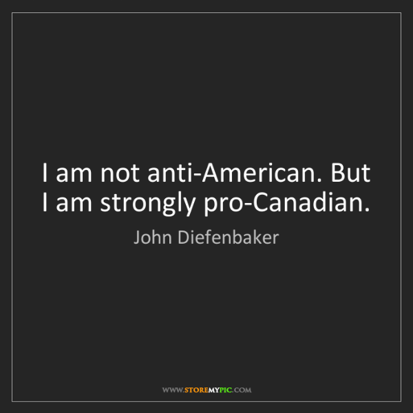 John Diefenbaker: I am not anti-American. But I am strongly pro-Canadian.