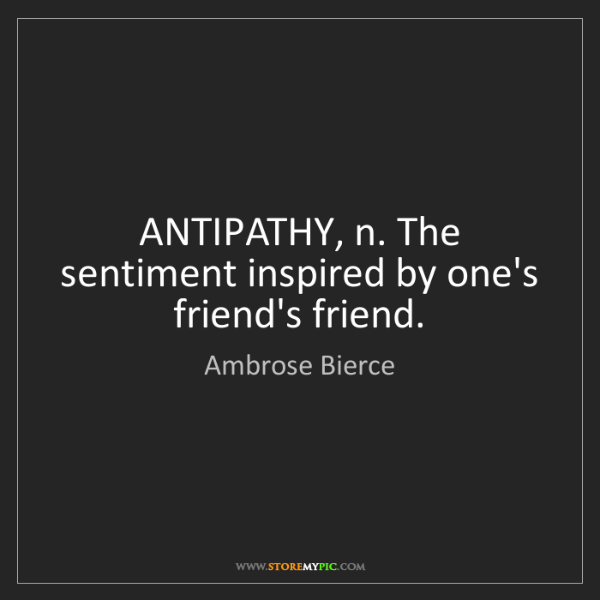 Ambrose Bierce: ANTIPATHY, n. The sentiment inspired by one's friend's...