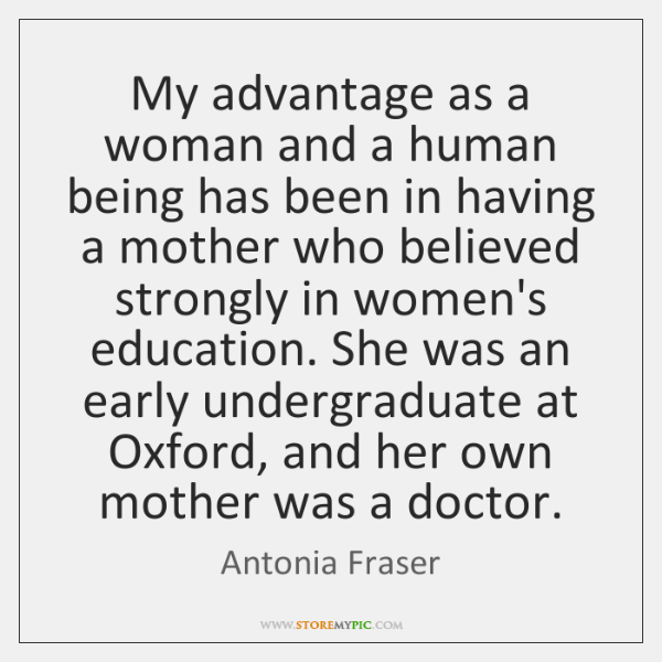My advantage as a woman and a human being has been in ...