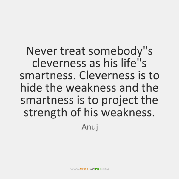 Never treat somebody's cleverness as his life's smartness. Cleverness is to hide ...