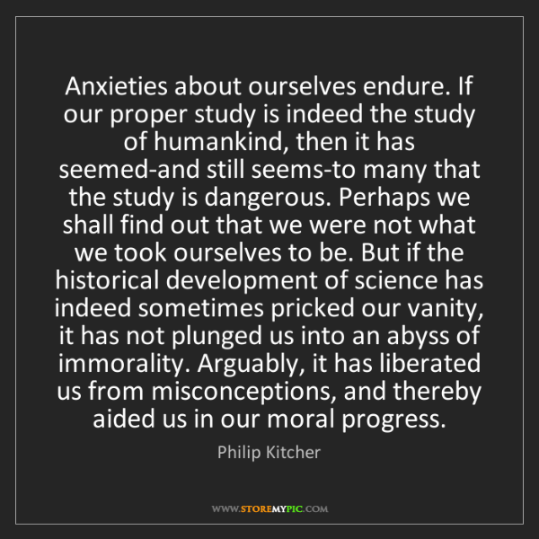 Philip Kitcher: Anxieties about ourselves endure. If our proper study...
