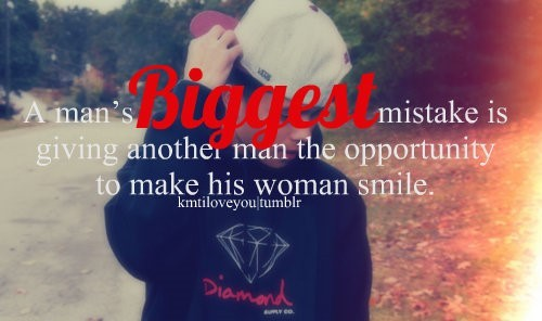 A mans biggest mistake is giving another man the opportunity to make his woman smile