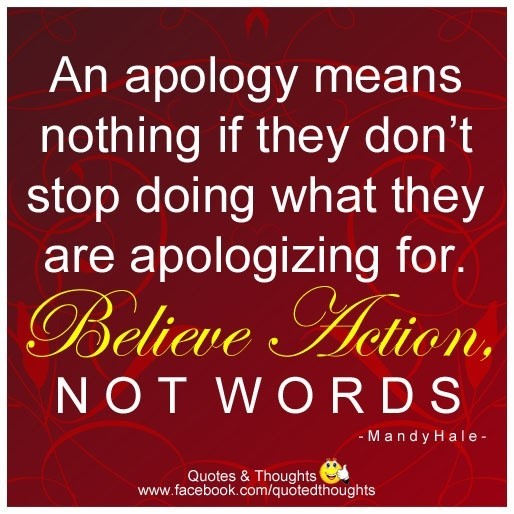 An apology means nothing if they dont stop doing what they are apologizing