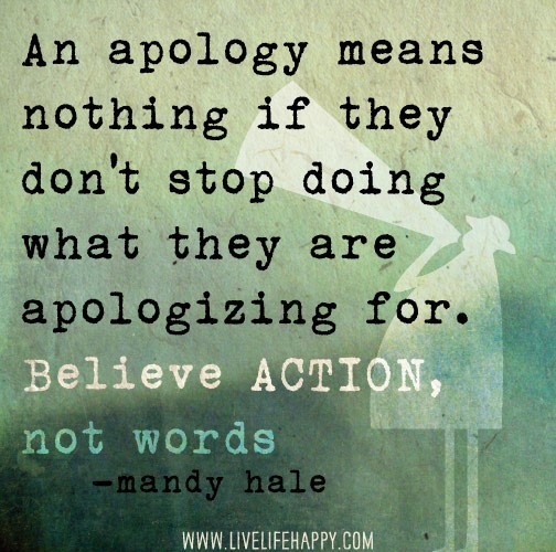 An apology means nothing if they dont stop doing what they are apologizing for
