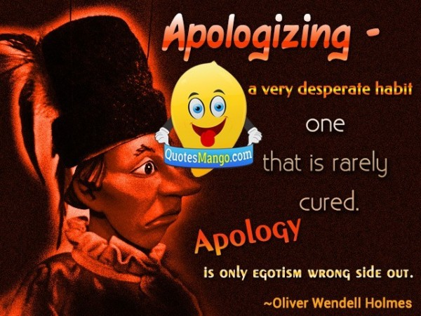Apologizing a very desperate habit one that rarely cured