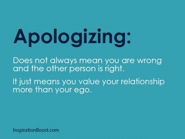 Apologizing does not always mean you are wrong and the other perosn is right