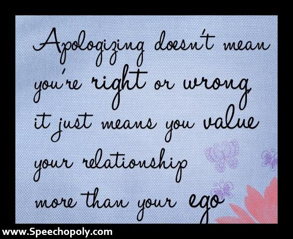 Apologizing doesnt mean youre right or wrong it just means your value your relationshi