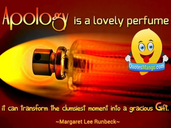 Apology is a lovely perfume it can transform the clumsiest moment into a gracious gift