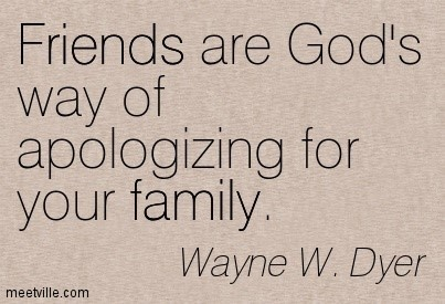 Friends are gods way of apologizing for your family