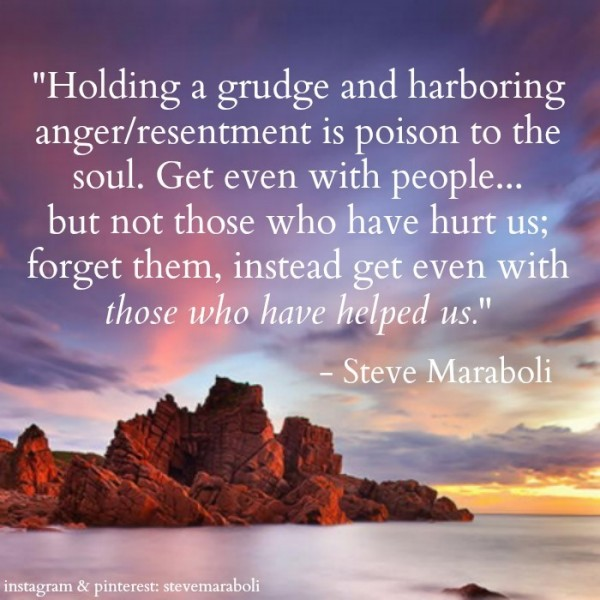 Holding a grudge and harboring anger resentment is poison to the soul