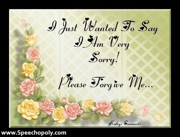 I just wanted to say i am very sorry please forgive me