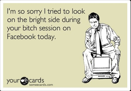 Im so sorry i tried to look on the bright side during your bitch session on facebook t