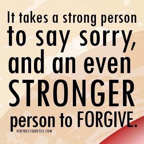 It takes a strong person to say sorry and an even stronger person to forgive