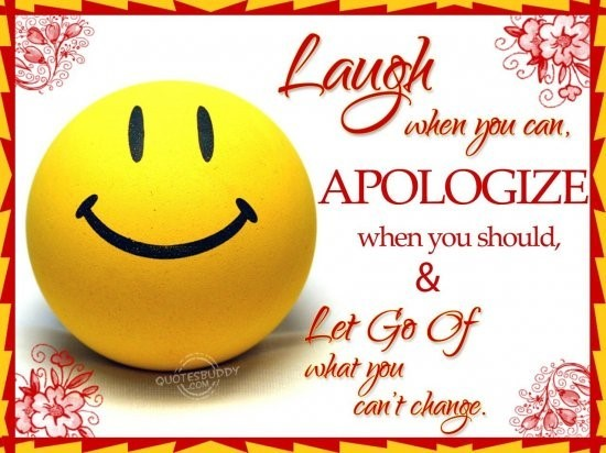 Laugh when you can apologize when you should let go of what you cant change