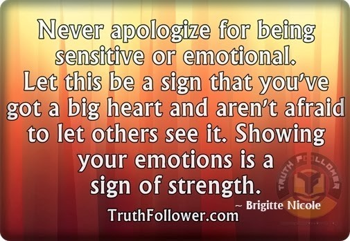 Never apologize for being sensitive or emotional let this be a sign that youve