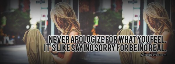 Never apologize for that you feel