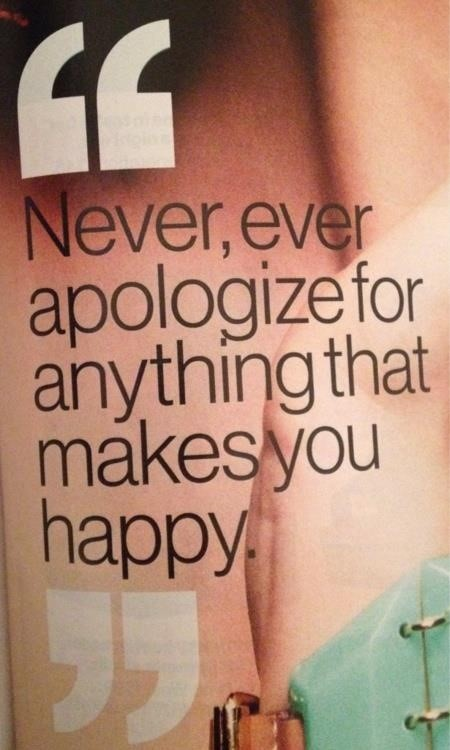 Never ever apologize for anything that makes you happy