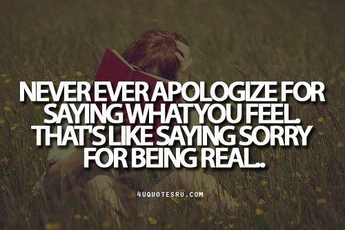 Never ever apologize for saying what you feel thats like saying sorry for being real