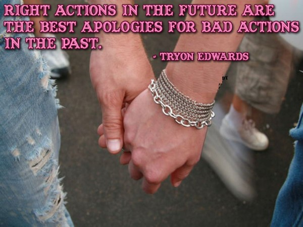 Right actions in the future are the best apologies for bad actions in the past