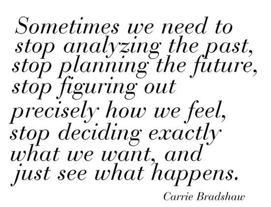 Sometimes we need to stop analyzing the past stop planning the future
