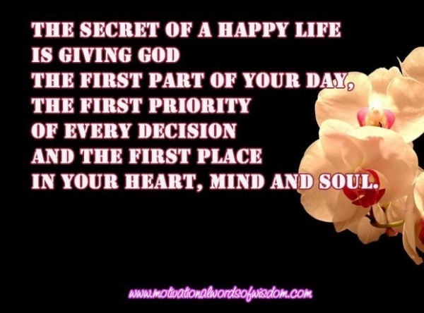 The secret of a happy life is giving god the first part of your day