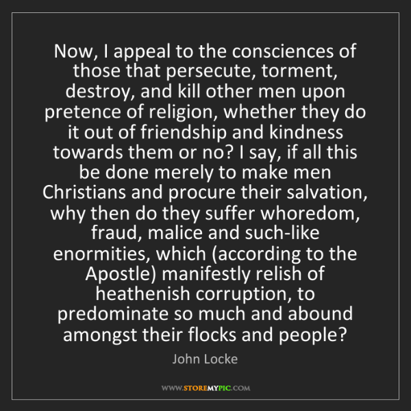 John Locke: Now, I appeal to the consciences of those that persecute,...