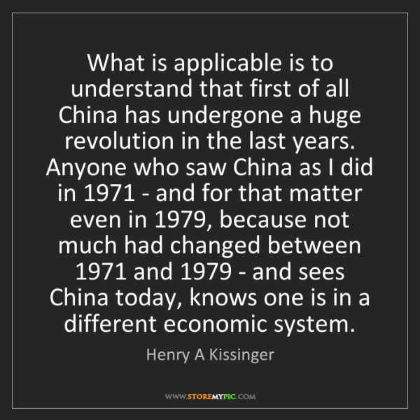 Henry A Kissinger: What is applicable is to understand that first of all...