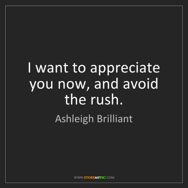Ashleigh Brilliant: I want to appreciate you now, and avoid the rush.
