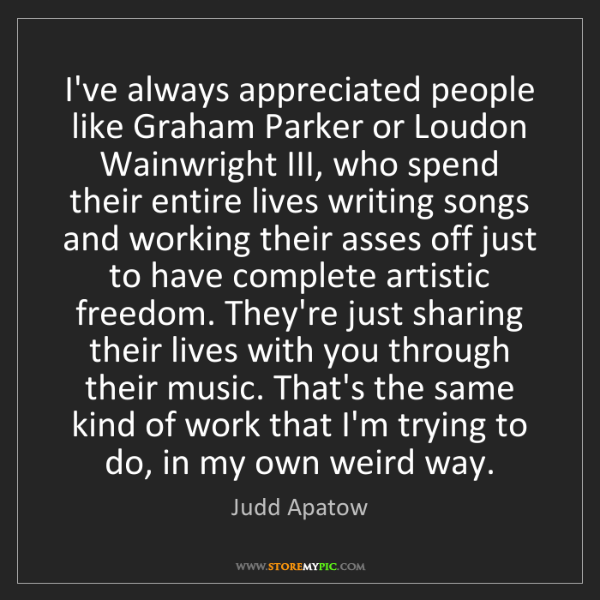 Judd Apatow: I've always appreciated people like Graham Parker or...