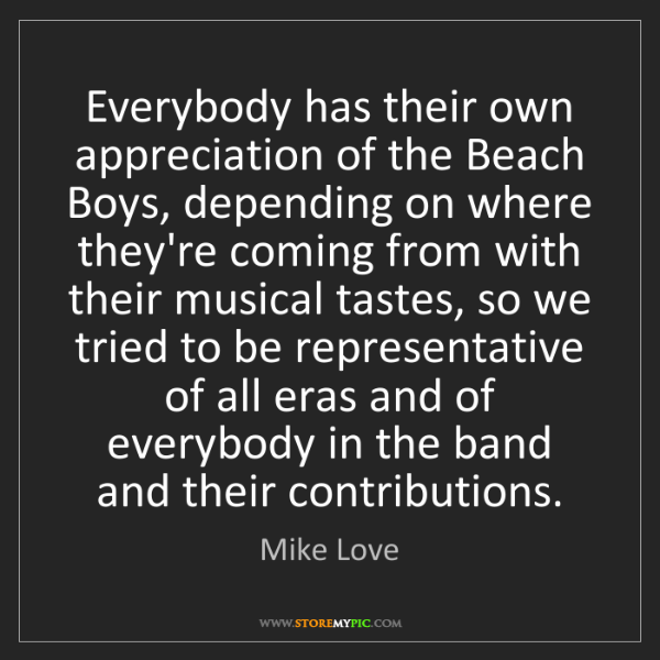 Mike Love: Everybody has their own appreciation of the Beach Boys,...