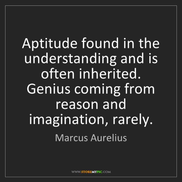 Marcus Aurelius: Aptitude found in the understanding and is often inherited....