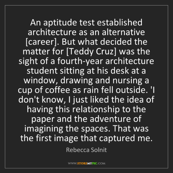 Rebecca Solnit: An aptitude test established architecture as an alternative...