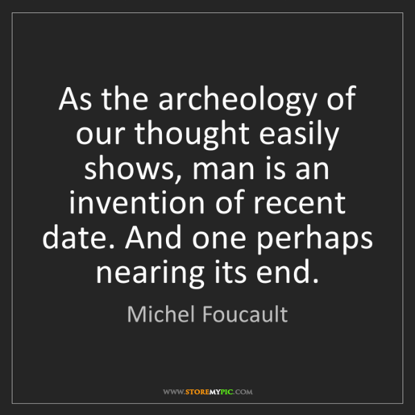 Michel Foucault: As the archeology of our thought easily shows, man is...