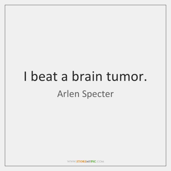 I beat a brain tumor.