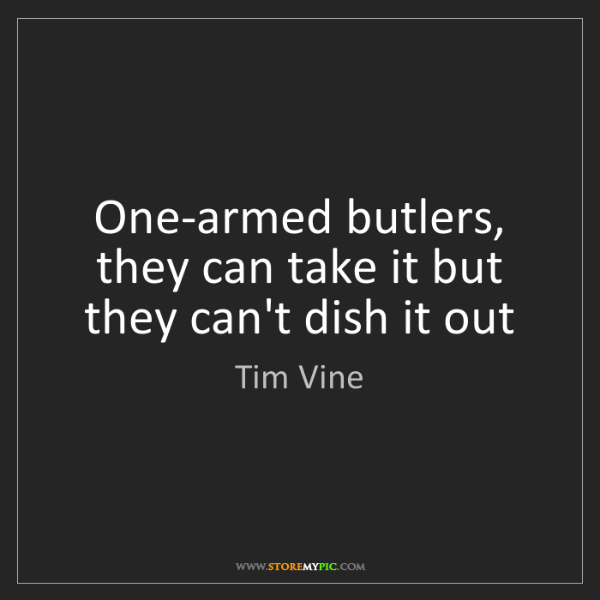 Tim Vine: One-armed butlers, they can take it but they can't dish...