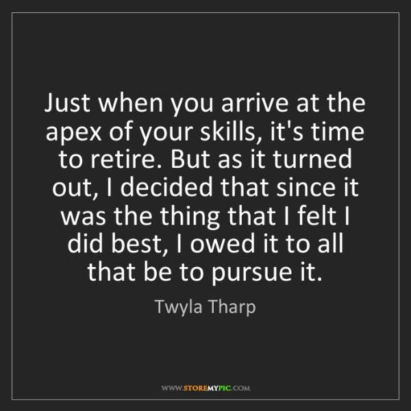 Twyla Tharp: Just when you arrive at the apex of your skills, it's...