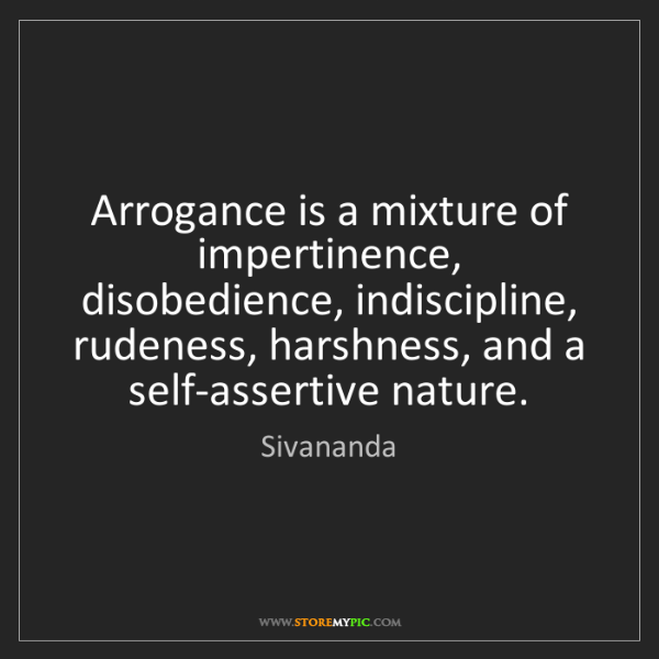 Sivananda: Arrogance is a mixture of impertinence, disobedience,...