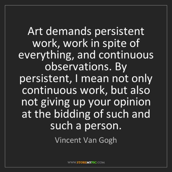 Vincent Van Gogh: Art demands persistent work, work in spite of everything,...