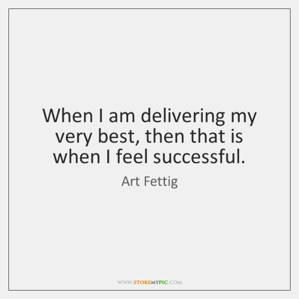 When I am delivering my very best, then that is when I ...