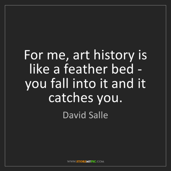 David Salle: For me, art history is like a feather bed - you fall...