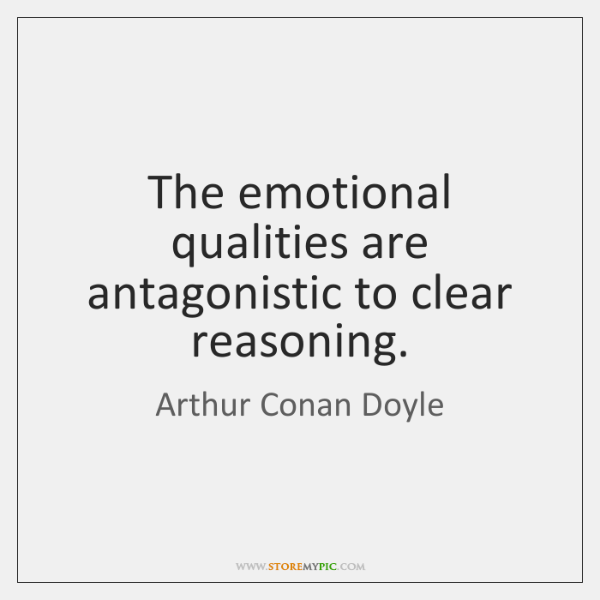 The emotional qualities are antagonistic to clear reasoning.