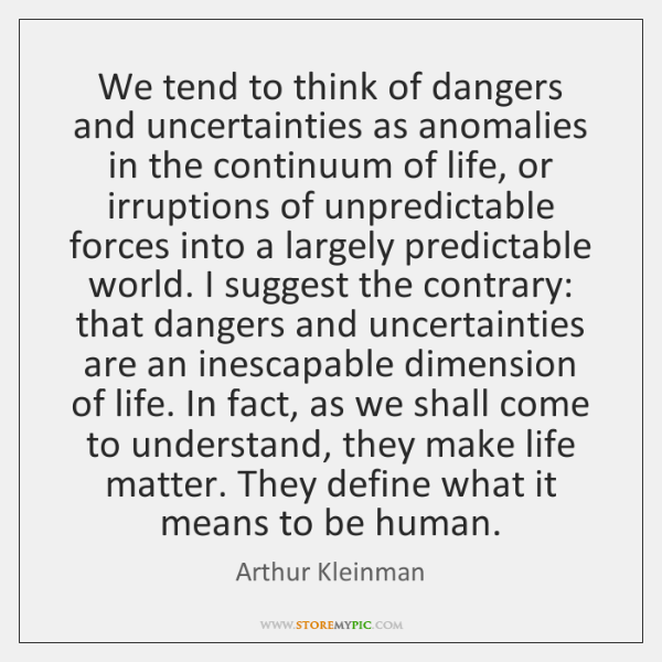 We tend to think of dangers and uncertainties as anomalies in the ...