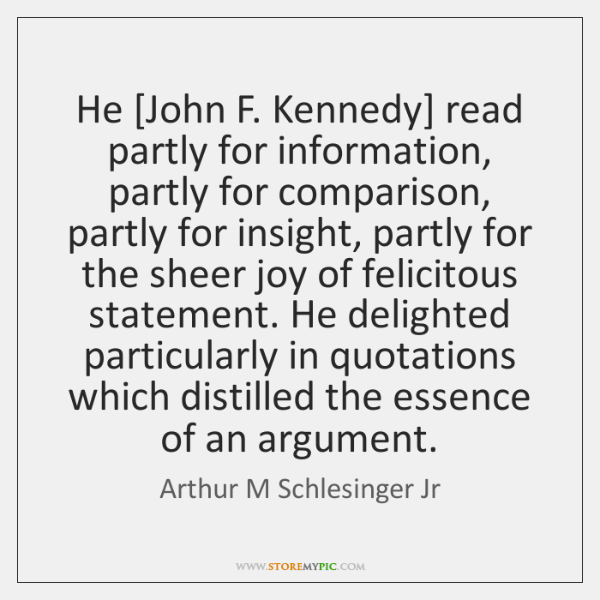 He [John F. Kennedy] read partly for information, partly for comparison, partly ...