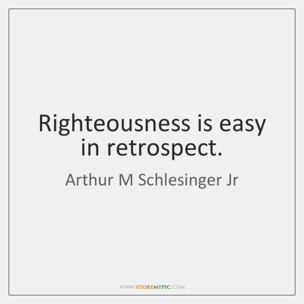 Righteousness is easy in retrospect.